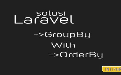 Solusi Group By Dengan Order By Secara Bersamaan Di Laravel